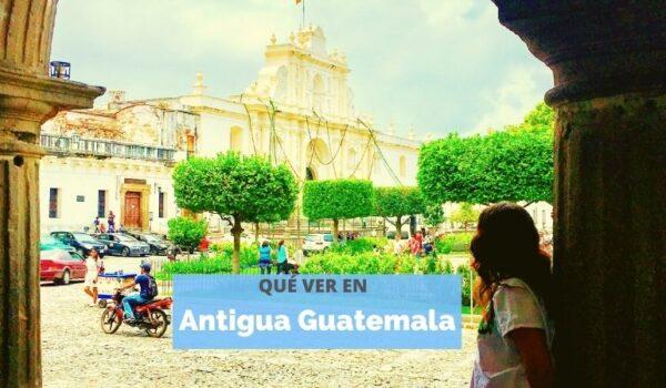 Qué visitar en Antigua Guatemala